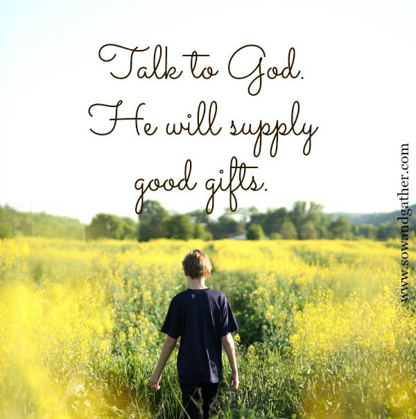 Talk to God. He Will Supply Good Gifts. #sowandgather #mothers