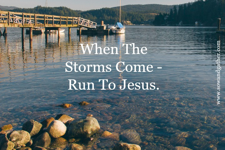 When The Storms Come Run To Jesus #sowandgather