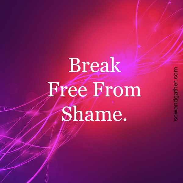 Break free from shame #freedom #sowandgather