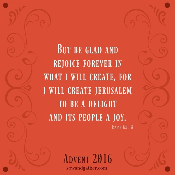 #sowandgather #advent But Be Glad And Rejoice Forever in what i will create, for i will create Jerusalem to be a delight and its people a joy. Isaiah 65:18 #joy