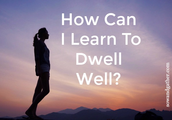 #sowandgather How Can I Learn To Dwell Well? #newbeginnings