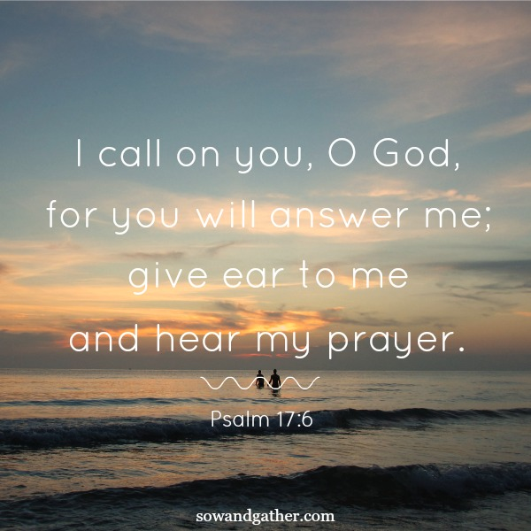 #sowandgather #prayer I-Call-On-You-O-God-For-You-Will-Answer-Me-Give-ear-to-me-and-hear-my-prayer psalm 17:6