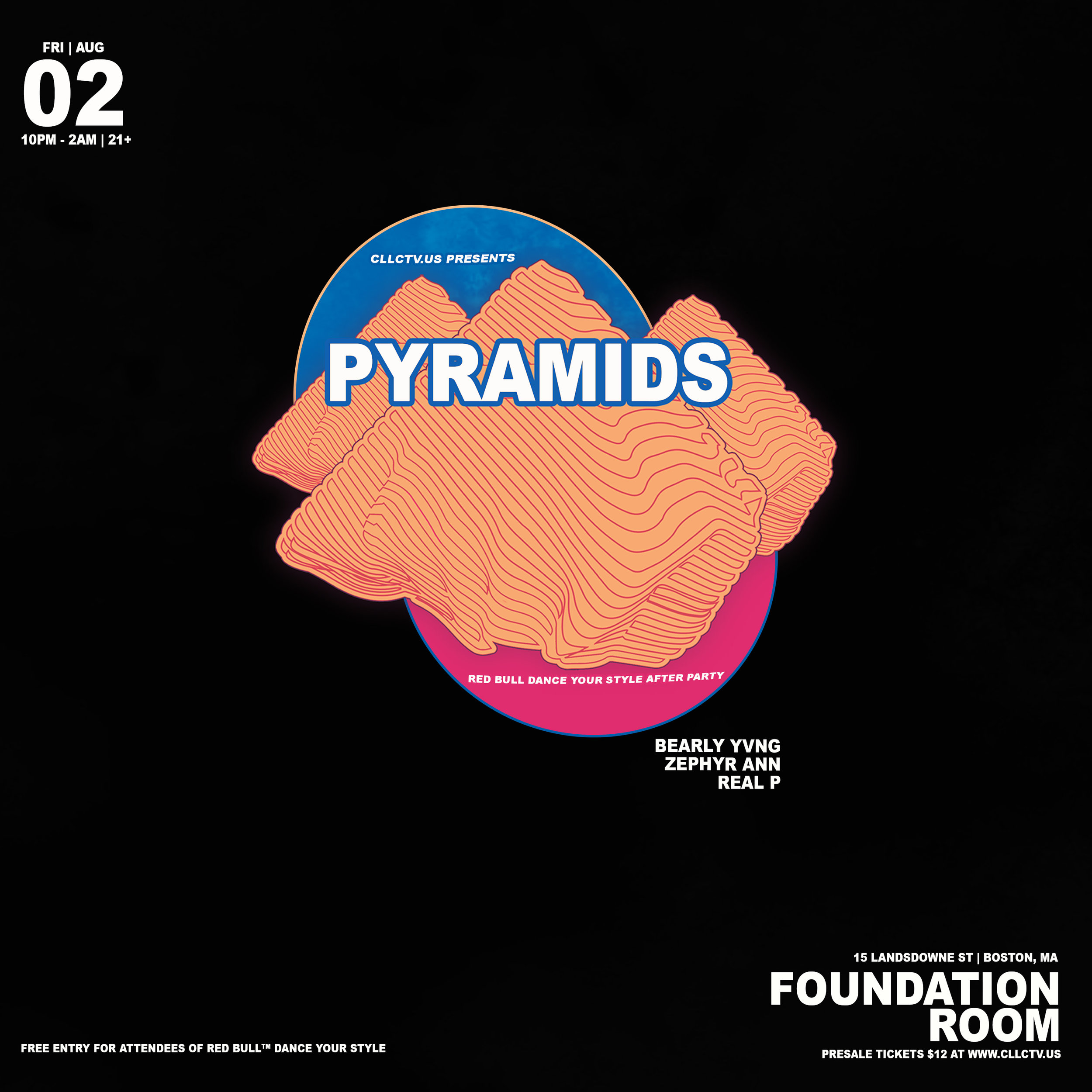 """PYRAMIDS"" is a bi-weekly event that challenges prospective attendees to progressively build their sonic taste and think of nightlife from an elevated perspective. We want to develop a lasting party experience that captivates their imagination, similar to the way pyramids have captured the imaginations of humans over several generations.  This week we've teamed up with our friends at Red Bull to host the official after party for their freestyle Dance Battle  Dance Your Style.   This month's premier event features sets from:   Bearly Yvng    Zephyr Ann (NYC)    DJ Real P   Photo booth / shoots available, premium cocktails/ mocktails from St. Germain & Red Bull.  $12 (Presale) 