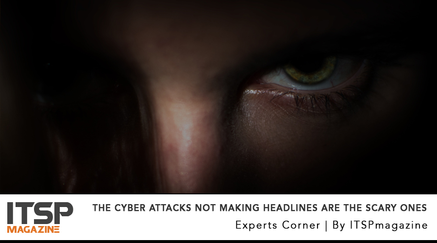 The Cyber Attacks NOT Making Headlines are the Scary ones.jpg