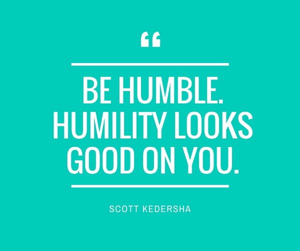 Be humble. humility looks good on you..jpg