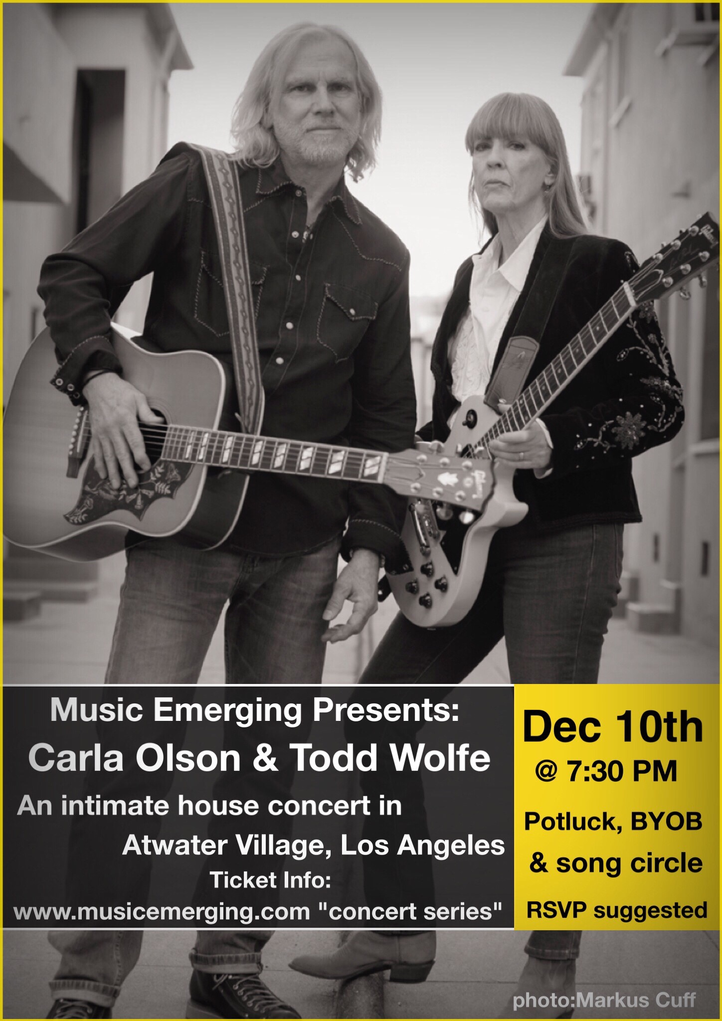 Music Emerging  presents another stellar concert in Atwater Village, Los Angeles with artists Carla Olson and Todd Wolfe. This is our 6th successful show!  Concert will take place in the home of artist  Robert Soffian  Seating is limited so an RSVP ticket is highly recommended. Upon ticket order-you will receive address within a few hours...  TICKETS: available through  EVENTBRITE   Event is BYOB and a dish for pot luck. Plenty of parking in the area. Song circle after if you would like to bring instrument or borrow one.  About the Artists:   Carla Olson  is a singer, songwriter, guitar player and producer. Her 1984 debut album, Midnight Mission, was as leader of the Textones and included Gene Clark, Ry Cooder and Don Henley as guests. A few years later Gene and Carla recorded what many view as the first Americana album, So Rebellious A Lover. Since then Carla has released solo albums and a live record with Mick Taylor.  She is one of the few currently active women record producers and includes among her credits Paul Jones, (Manfred Mann), Phil Upchurch, Jake Andrews, Joe Louis Walker, Chubby Tavares and Barry Goldberg (Electric Flag, The Rides).  Her recent duets album, Have Harmony, Will Travel, featured Richie Furay, Rob Waller, Juice Newton, John York and James Intveldt.    Todd Wolfe  spent five years touring the world with Sheryl Crow including writing and recording with Sheryl.  Since Todd's departure from Sheryl's band, he has spent the past 15 years touring Europe with his own band and releasing nine solo albums.  Todd has also recorded with legendary Mountain guitarist-singer Leslie West, lending his guitar to two Mountain albums and three of Leslie's solo albums.  Before Todd's work with Sheryl Crow and Leslie West he recorded and toured Japan with Carla Olson.  Some of Todd's songs have been covered by artists, Stevie Nicks, Faith Hill and Deborah Coleman, to name a few.  Together Carla & Todd perform original songs and some favorites by others in an int