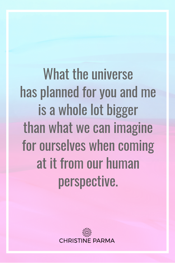 What the universe has planned for you and me is a whole lot bigger than what we can imagine for ourselves when coming at it from our human perspective. - Christine Parma