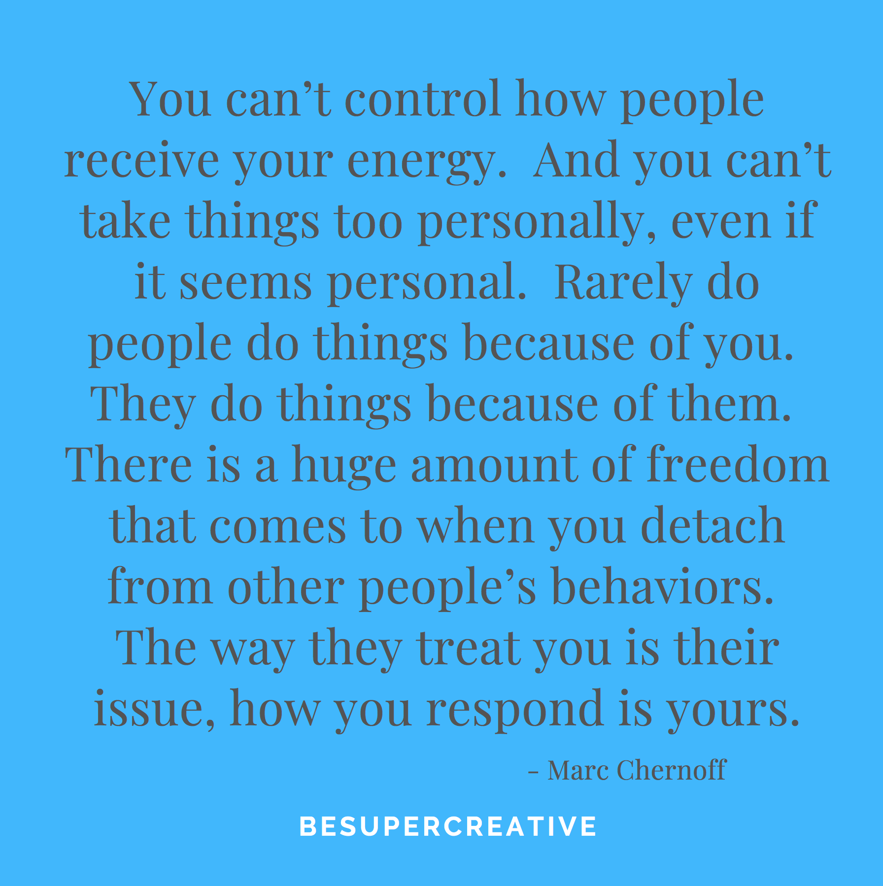 """ You can't control how people receive your energy. And you can't take things too personally, even if it seems personal. Rarely do people do things because of you. They do things because of them. There is a huge amount of freedom that comes to when you detach from other people's behaviors. The way they treat you is their issue, how you respond is yours."""