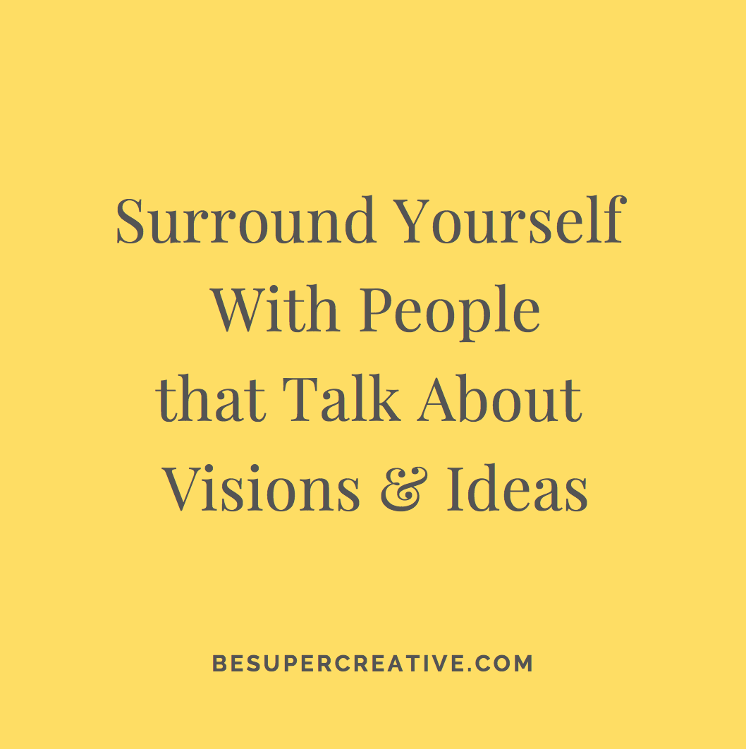 """Surround yourself with people that talk about visions and ideas"" - BeSuperCreative"