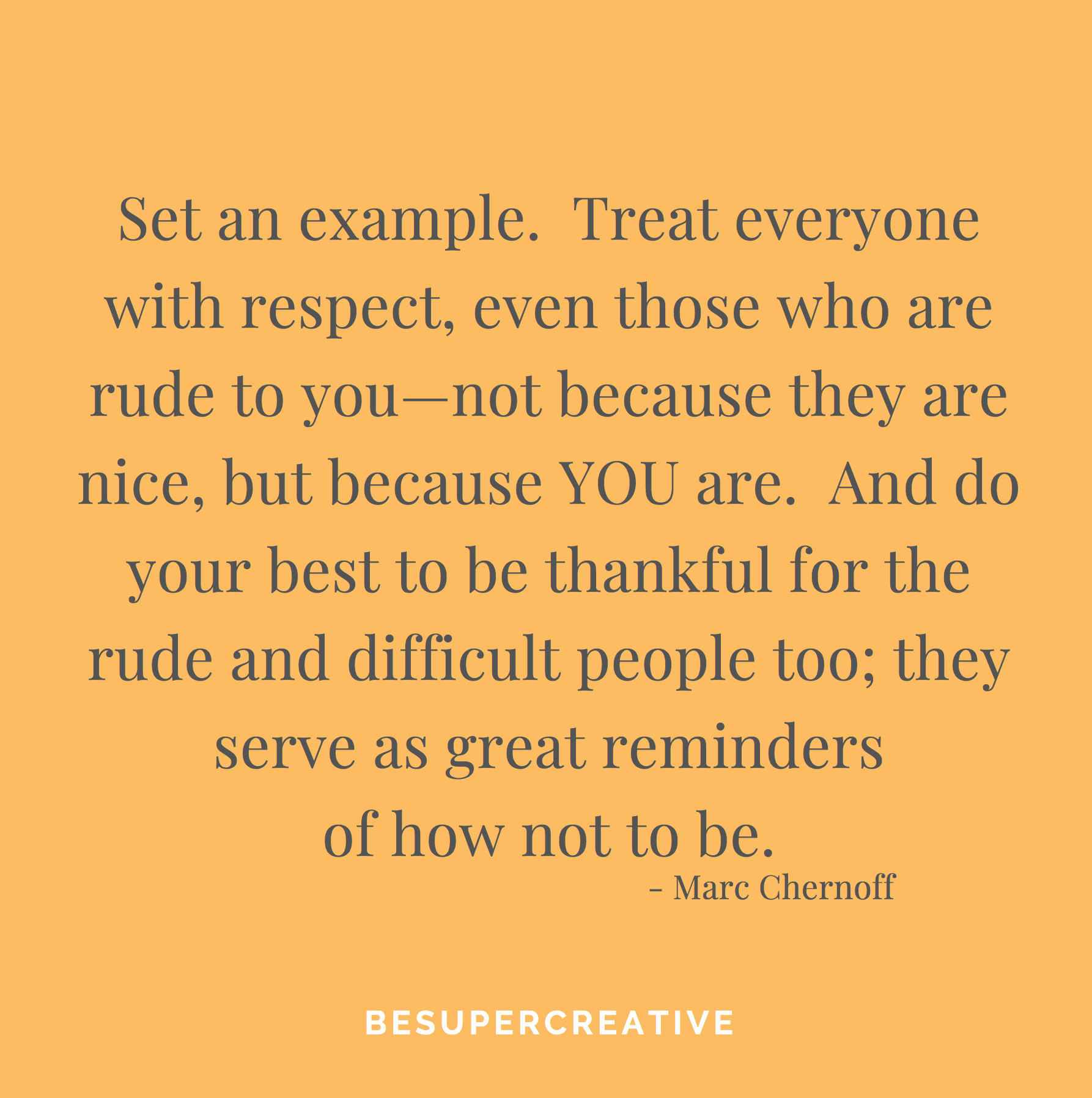 """Set an example. Treat everyone with respect, even those who are rude to you—not because they are nice, but because YOU are. And do your best to be thankful for the rude and difficult people too; they serve as great reminders of how not to be."""