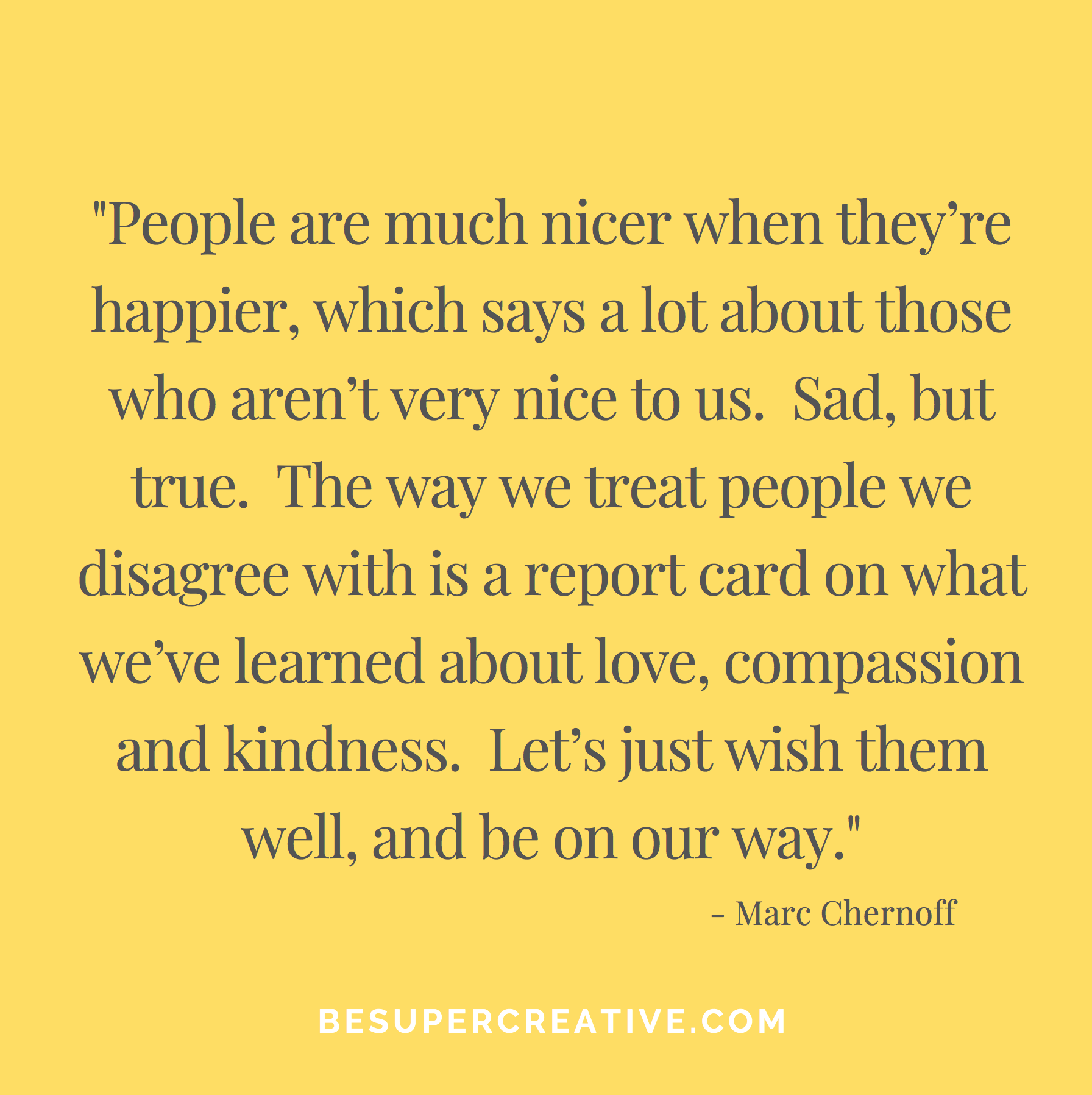 """People are much nicer when they're happier, which says a lot about those who aren't very nice to us.  Sad, but true.  The way we treat people we disagree with is a report card on what we've learned about love, compassion and kindness.  Let's just wish them well, and be on our way."""