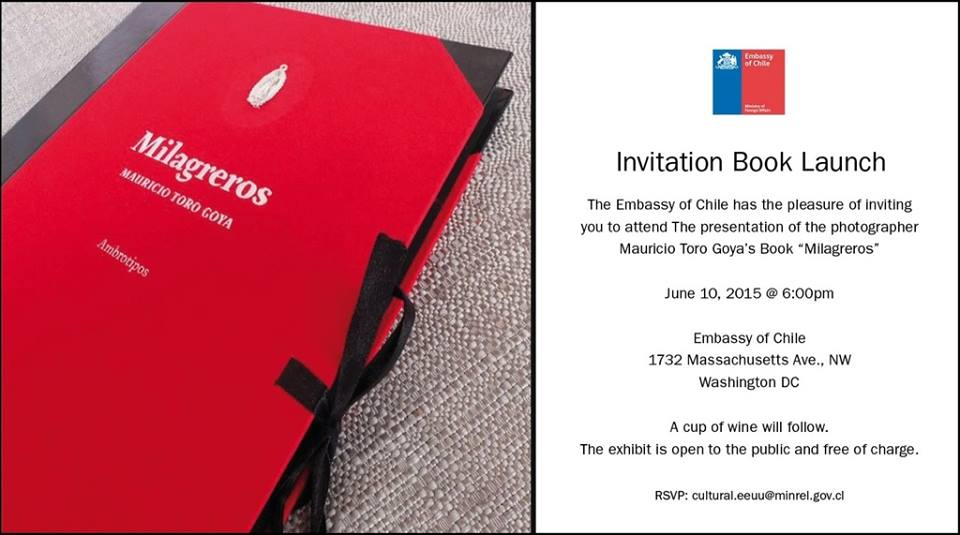 "The Embassy of Chile has the pleasure of inviting you to attend the presentation of the photographer Mauricio Toro Goya's book 'Milagreros"".   RSVP to cultural.eeuu.minrel.gov.cl"