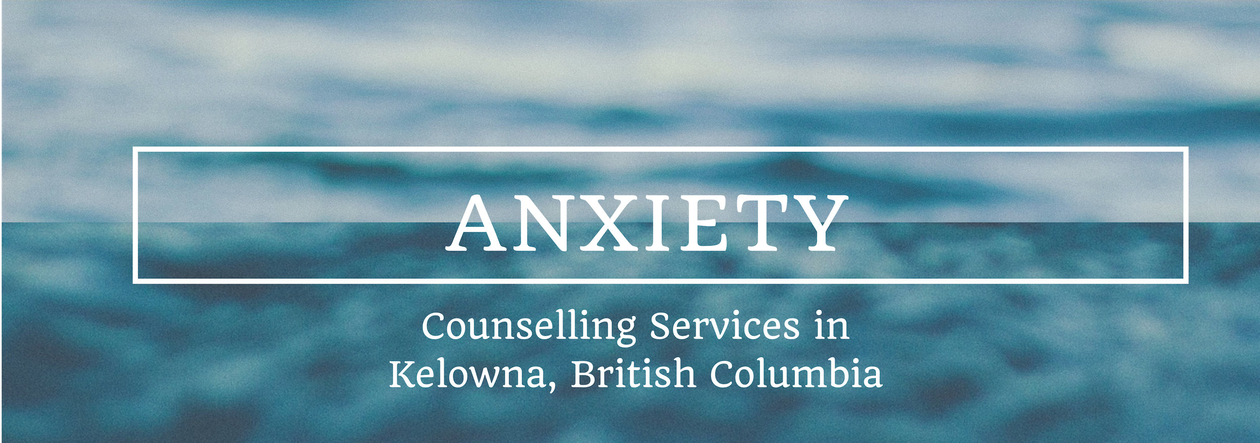 Kelowna Counselling Counsellor Anxiety