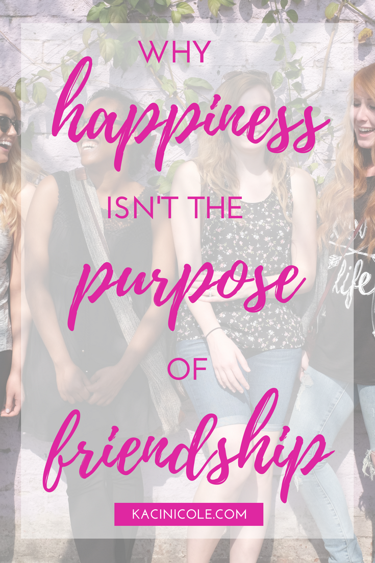 Why Happiness Isn't the Purpose of Friendship | Kaci Nicole.png