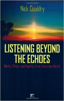 Couldry, N. (2006)  Listening Beyond the Echoes: Media, Ethics, and Agency in an Uncertain World , Boulder, CO: Paradigm Press