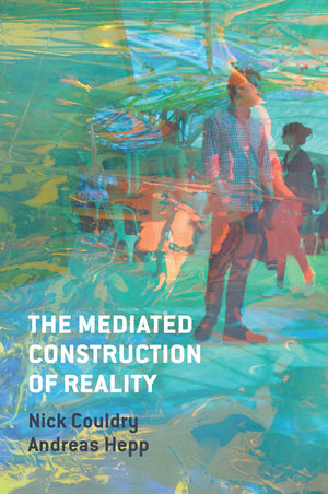 Couldry, N. and Hepp, A. (2016)  The Mediated Construction of Reality , Cambridge: Polity