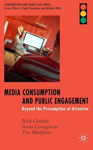 Couldry, N., Livingstone, S. and Markham, T. (2007)  Media Consumption and Public Engagement: Beyond the Presumption of Attention