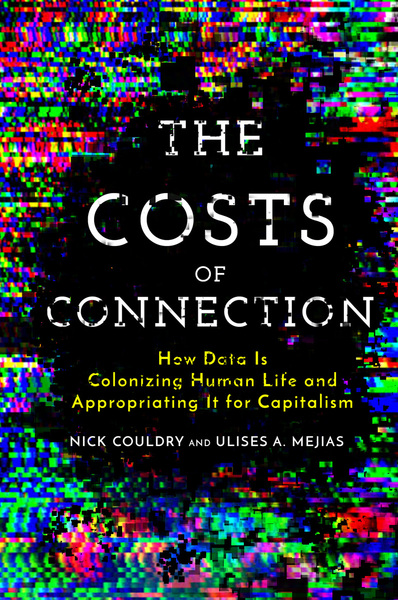 Couldry, N. and Mejias, Ulises A. (2019)  The Costs of Connection: How Data Is Colonizing Human Life and Appropriating It for Capitalism , Stanford, CA: Stanford University Press.