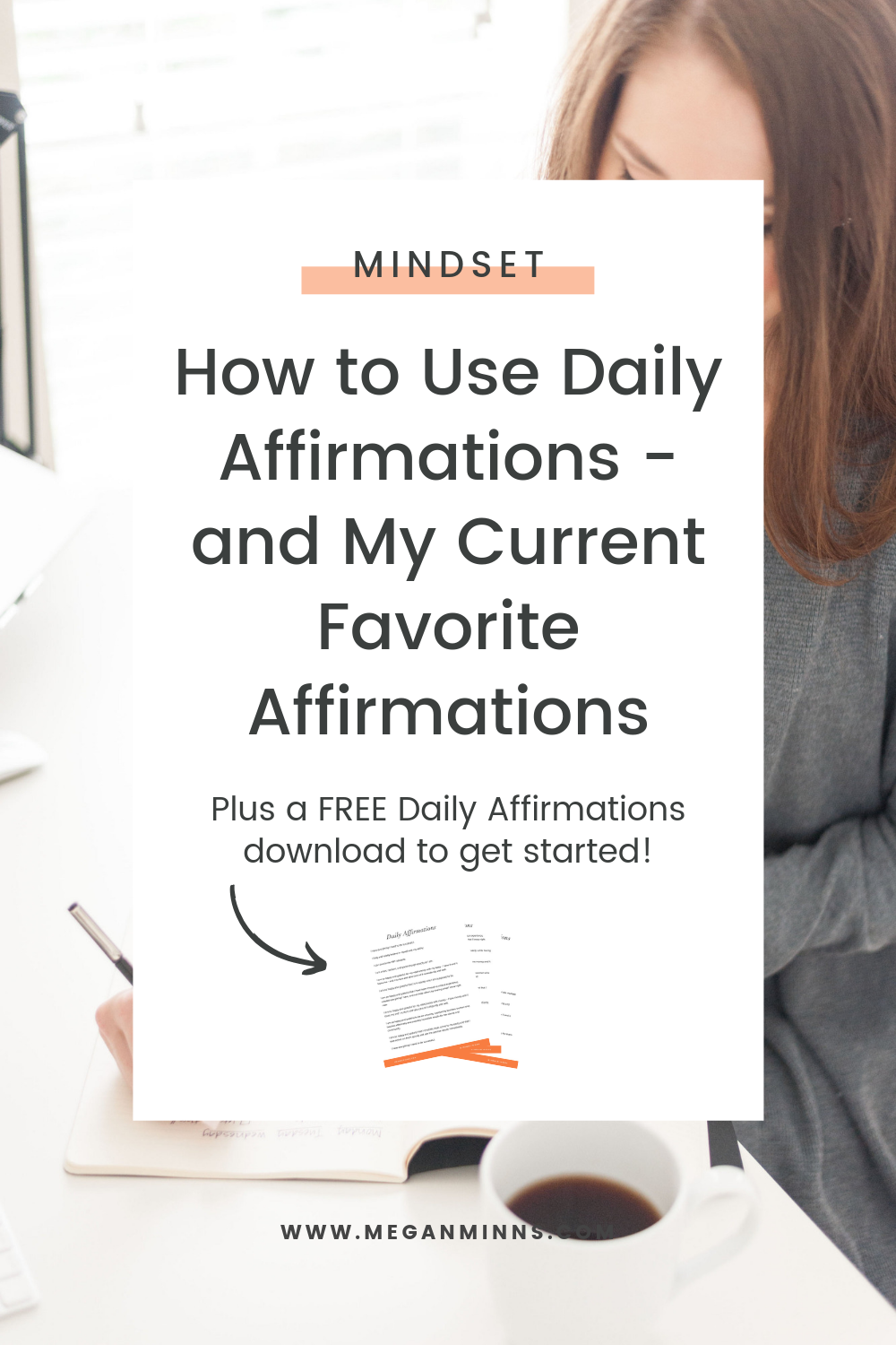 Do you use daily affirmations? Think they're too woo woo for you? Today I'm sharing exactly why and how to use affirmations and my current favorites! Also, don't forget to download your FREE Daily Affirmations download so you can get started! You're going to love using these.  READ THE FULL BLOG POST HERE: https://meganminns.com/blog/how-to-use-daily-affirmations