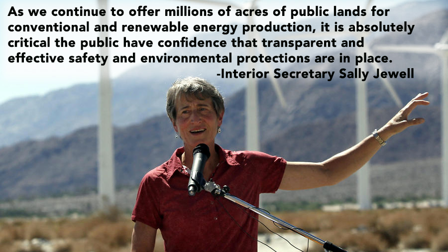 As we continue to offer millions of acres of public lands for conventional and renewable energy production, it is absolutely critical the public have confidence that transparent and effective safety and environmental protections are in place.  -Sally Jewell, Secretary of the Interior