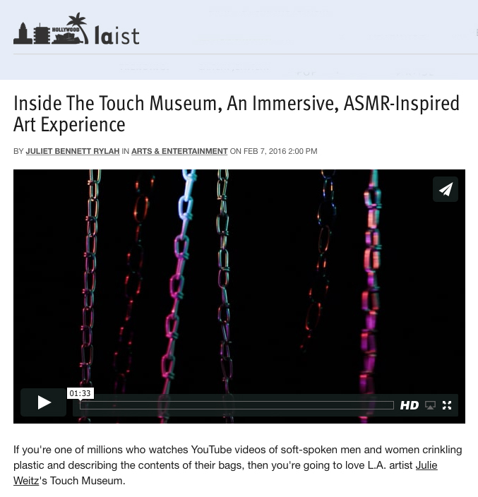 "Rylah, Juliet Bennett, ""Inside Touch Museum, An Immersive, ASMR-Inspired Art Experience,"" LAist, February 7, 2016."