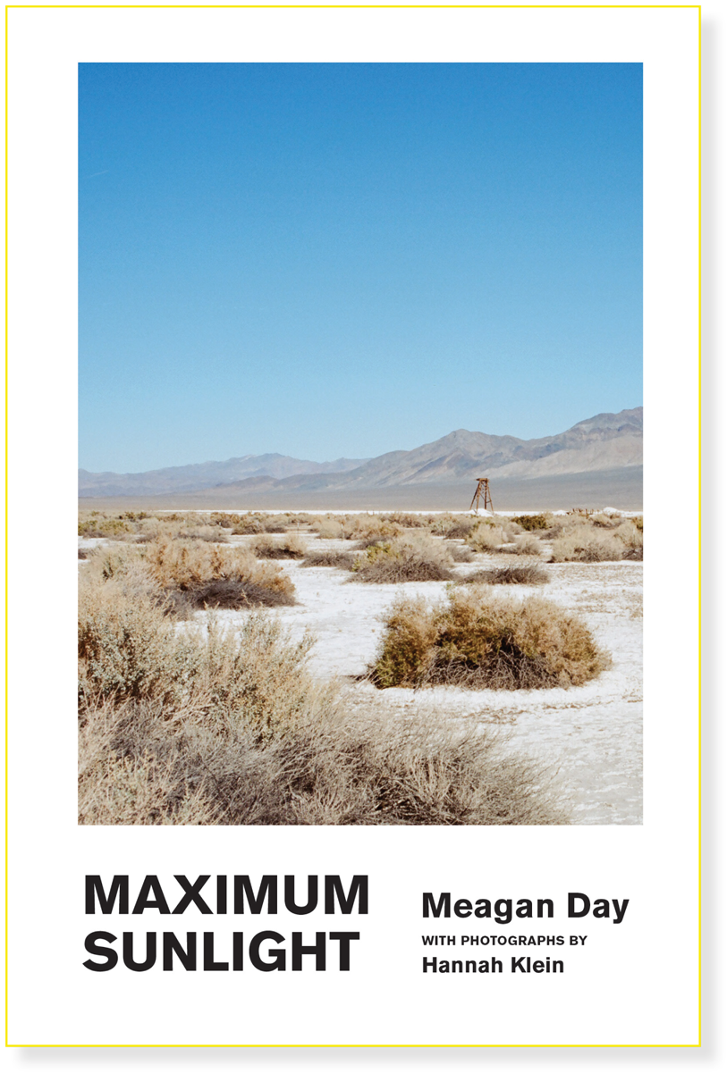 Maximum Sunlight  Meagan Day w/Hannah Klein  $18.00  Non-fiction  A searching journalistic portrait of tiny Tonopah, Nevada w/full page color photographic spreads