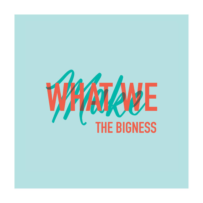 The Bigness - What We Make (2018)