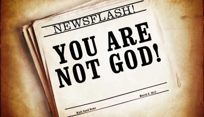 Newsflash - you are not god