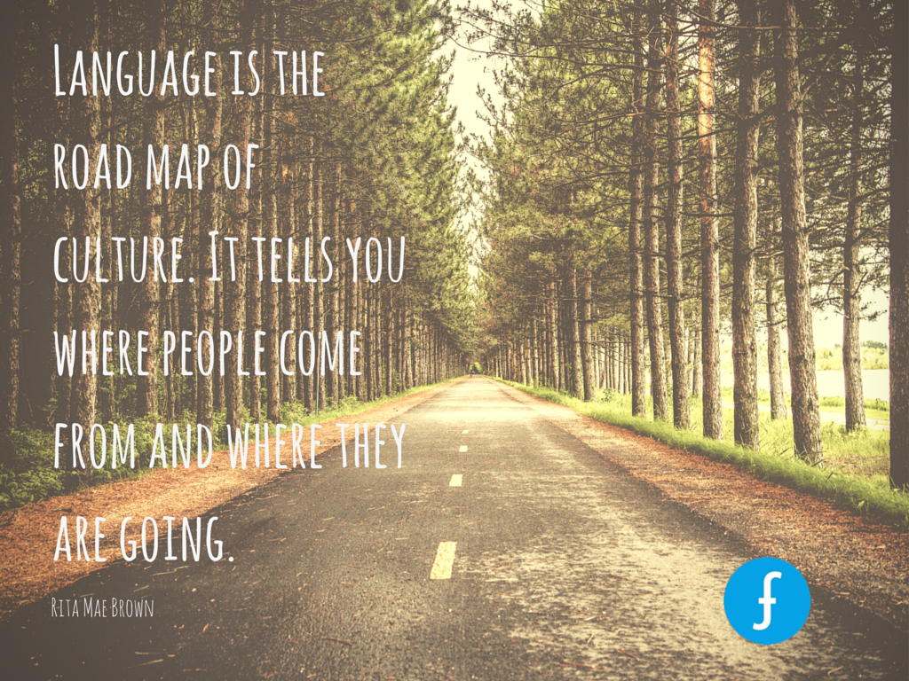 """Language is the road map of culture. It tells you where people come from and where they are going."" - Rita Mae Brown"