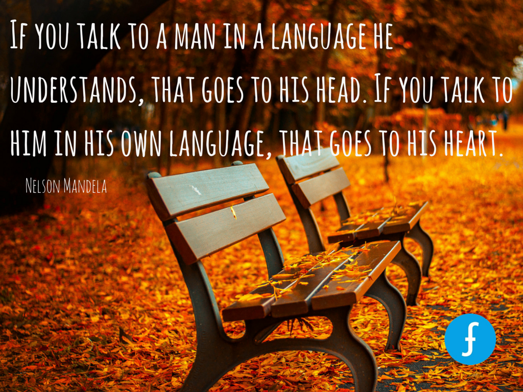 """If you talk to a man in a language he understands, that goes to his head. If you talk to him in his own language, that goes to his heart."" - Nelson Mandela"