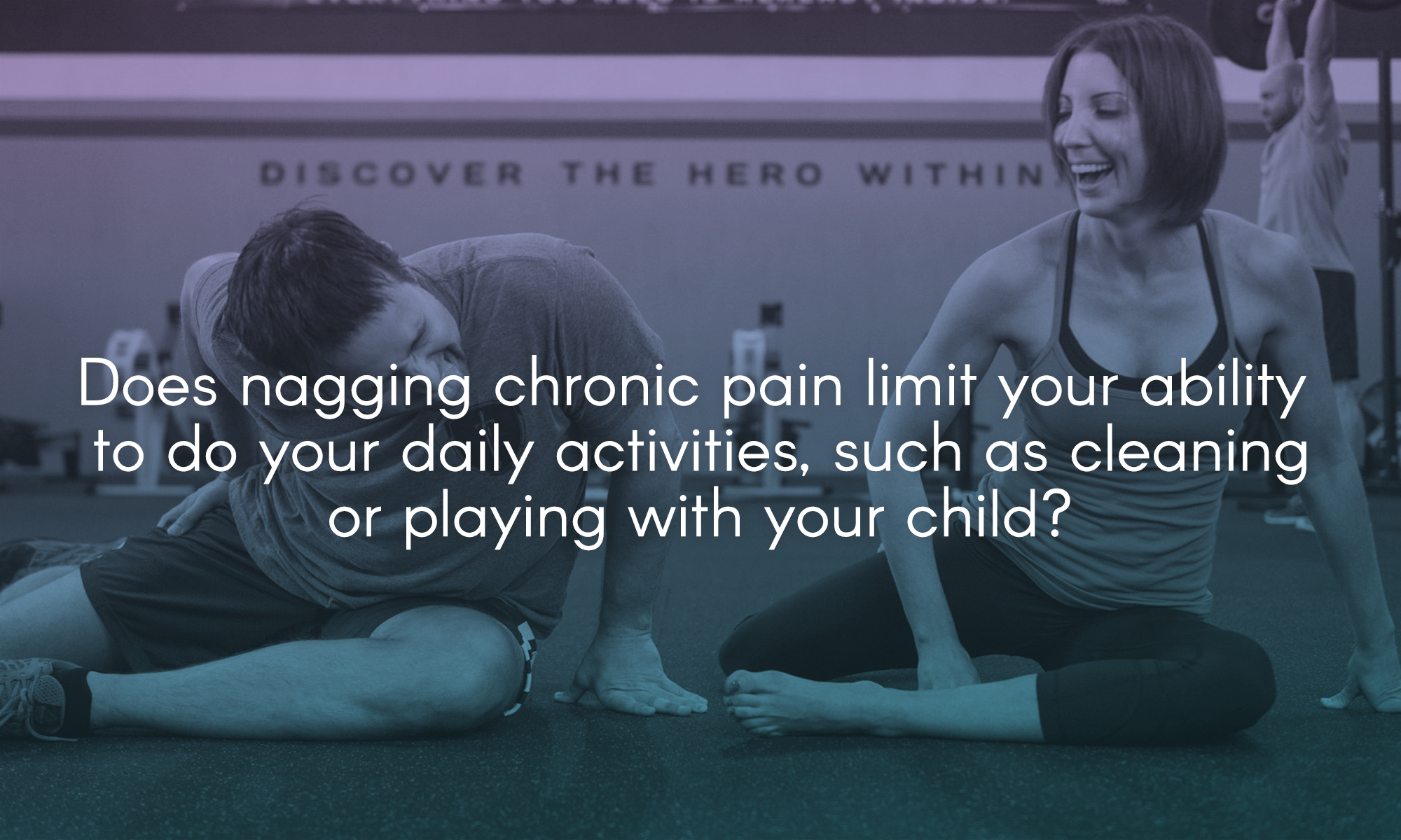 Does nagging chronic pain limit your ability to do your daily activities, such as cleaning or playing with your child?