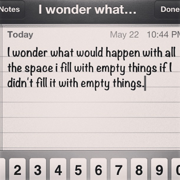 I wonder what would happen with all the space I fill with empty things if I didn't fill it with empty things.
