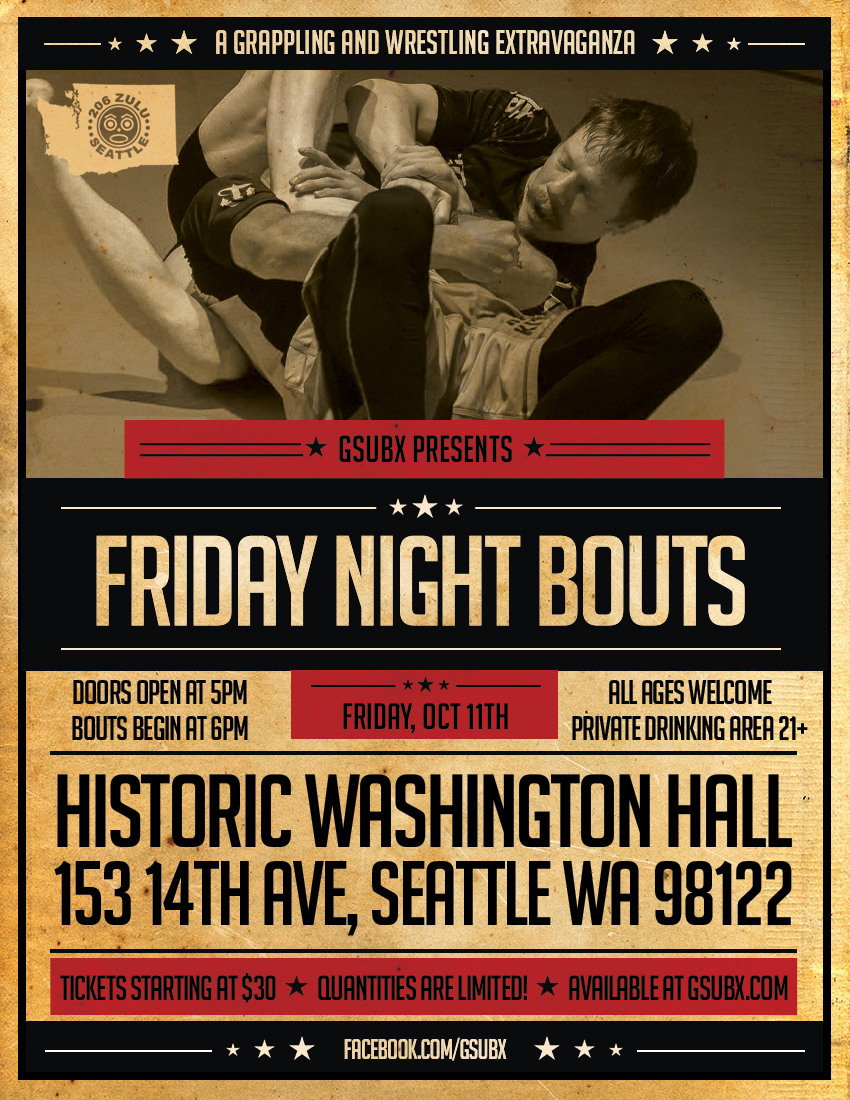 October 11th, GsubX Presents: Friday Night Bouts - GsubX returns with our premium event. Prime time grappling, at historic Washington Hall in Downtown Seattle. We are curating matches between hand picked grapplers. No tournament this time, this will be 1 on 1 bouts. Come enjoy a night out, support the sport, and cheer on your teammates. All ages are welcome, and there will be a separate 21+ drinking area. This is a unique event in a unique venue. Tickets are limited, sign up now while you still can!Buy Tickets