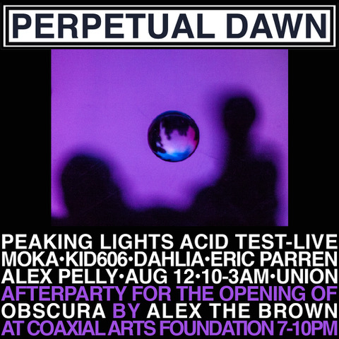 Perpetual Dawn club night in celebration of our BFF Photographer  Alex Brown 's Coaxial Show -  Alex the Brown: Obscura - Opening and Reception (the opening features musical accompaniment by modular synth maestro Baseck )   We are happy to have another live set from Peaking Lights Acid Test, who gave possibly the best live performance at a Perpetual Dawn way back in February 2016 at Perpetual Dawn 4 - La Constellation Jodorowsky!  And for the rest of the night we have residents  Dahlia Lachs ,  Kid606  ,  Eric Parren  and special guest  Moka . Visuals as always from the magical  Alex Pelly !