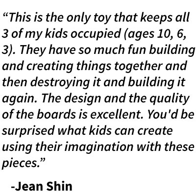 """This is the only toy that keeps all 3 of my kids occupied (ages 10, 6, 3). They have so much fun building and creating things together and then destroying it and building it again. The design and the quality of the boards is excellent. You'd be surprised what kids can create using their imagination with these pieces.""    -Jean Shin"