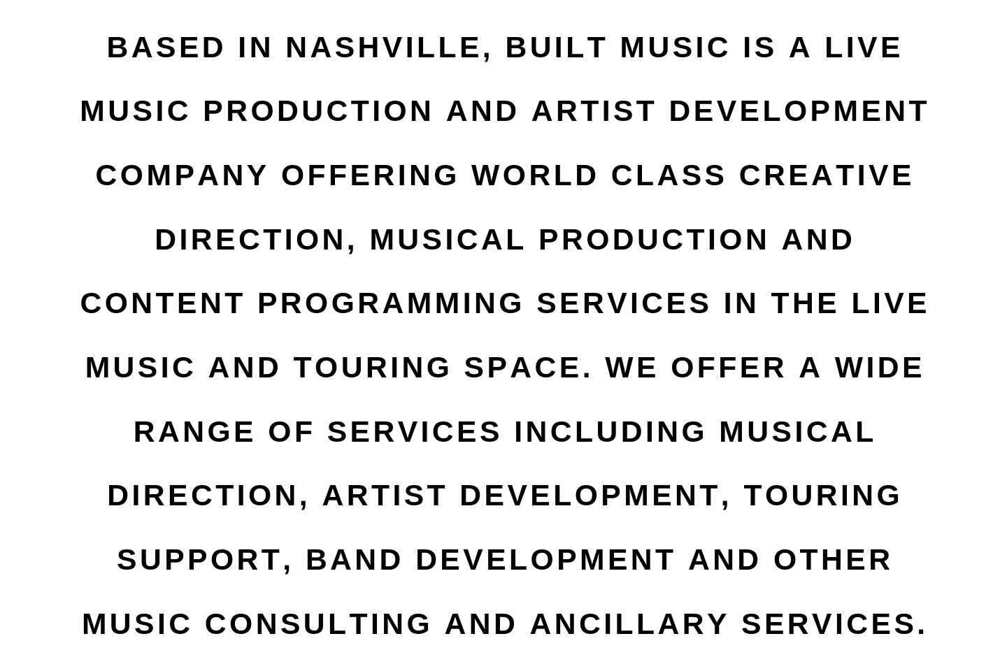 Based in Nashville, Built Music is a live music production and artist development company offering world class creative direction, musical production and content programming services in the live music and touring spa (2).png