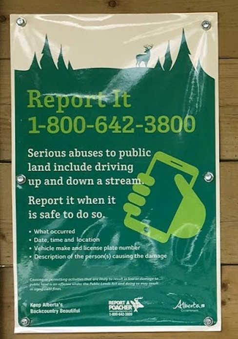 Report It - These signs are found on kiosks and in brochures on public land. They may be red and white or blue and green. Most people think this number is for poachers only, but in fact it can be used to report any land use misconduct - whether it's a poacher or a person abusing public land with garbage or driving up and down creeks. Use this phone number and keep our public lands clean and safe! For more contact information check out ab-conservation.com
