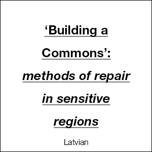 'Building a Commons': methos of repair in sensitive regions (Latvian)