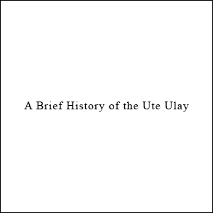 A Brief History of the Ute Ulay, by Casey Carrigan