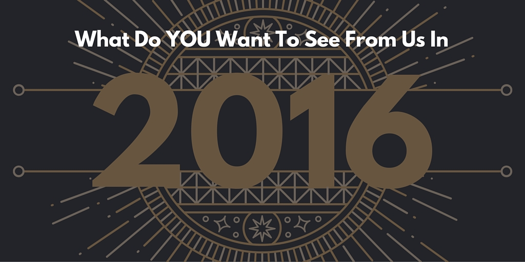 What Do you want to see from us in 2016?