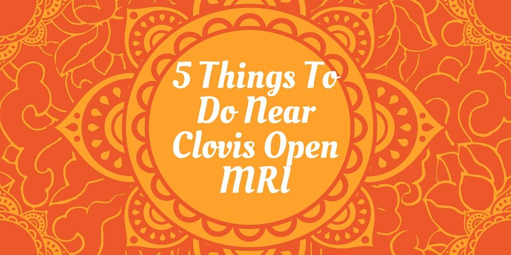 5 Things To Do Around Clovis Open MRI
