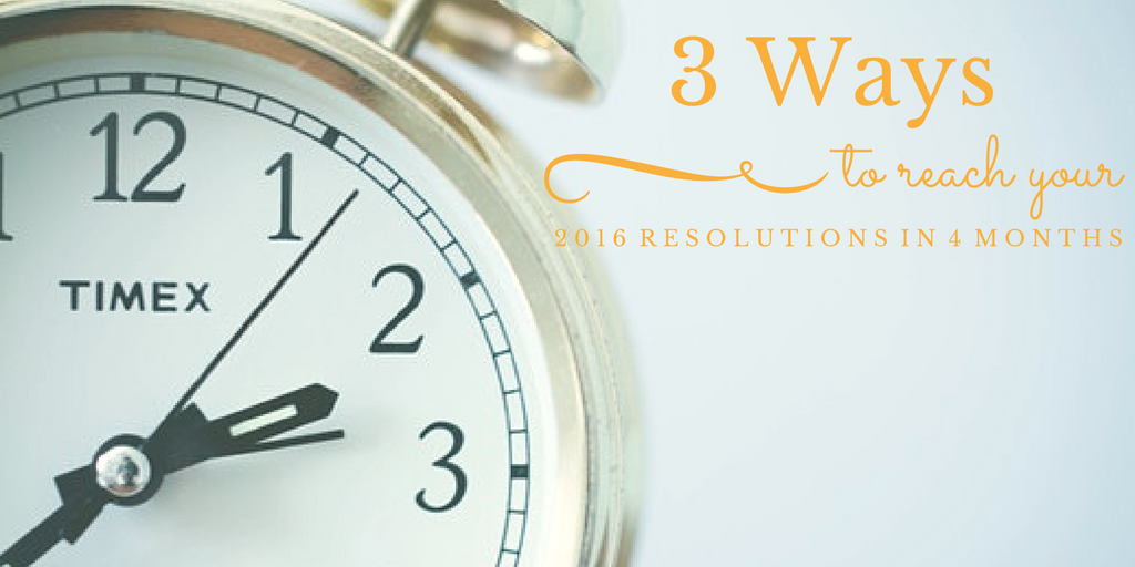 3 ways to reach your 2016 resolutions in 4 months