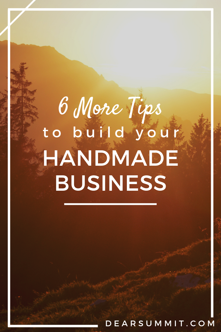 6 More Tips to Build Your Handmade Business - take your creative biz to the next level with these six not-so-basic tips, for etsy and beyond! - from the Dear Summit Blog