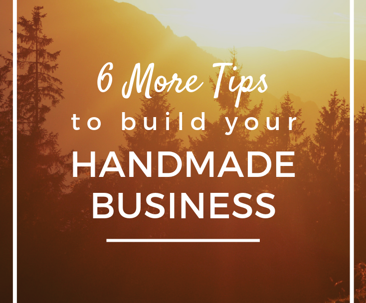 6 More Tips to Build Your Handmade Business