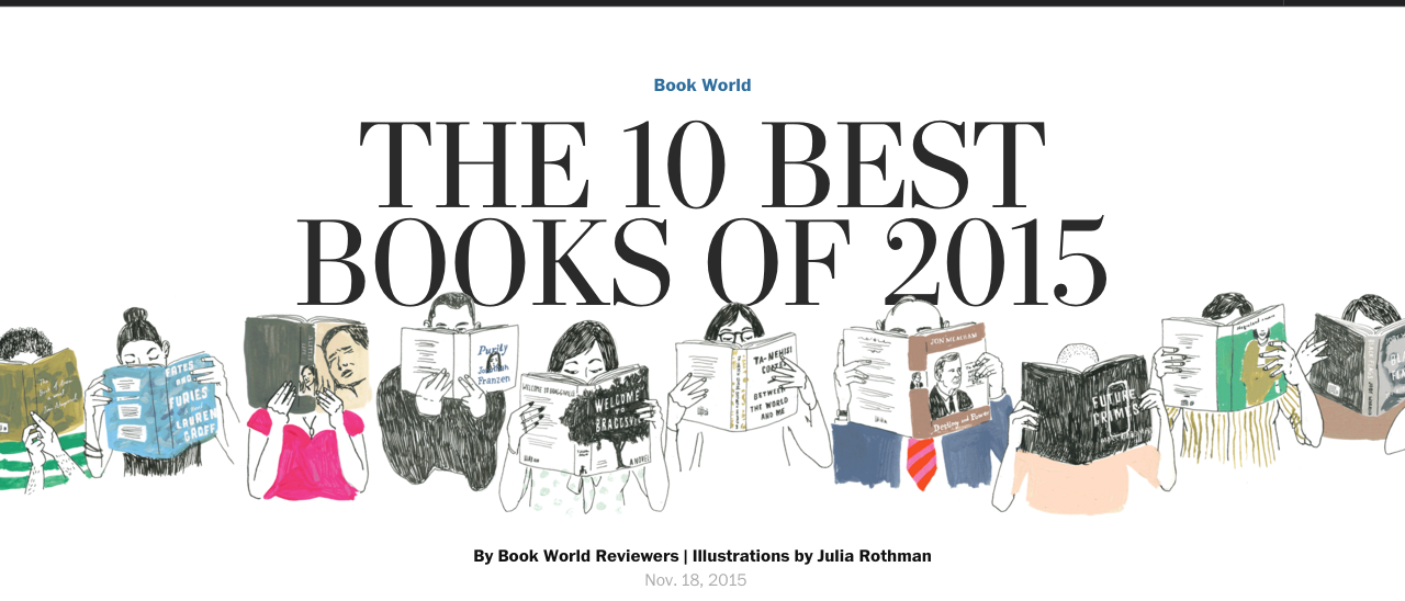 """As the year is winding down, we recently looked around to find the best books of 2015 and found a nice little review written by  The Washington Post and we thought we'd share!   Between the World and Me   BY TA-NEHISI COATES  Between the World and Me"""" is a riveting meditation on the state of race in America that has arrived at a tumultuous moment in America's history of racial strife. What it does better than any other recent book is relentlessly drive home the point that """"racism is a visceral experience. . . . It dislodges brains, blocks airways, rips muscle, extracts organs, cracks bones, breaks teeth."""" To be black in the ghetto of Coates's youth """"was to be naked before the elements of the world, before all the guns, fists, knives, crack, rape, and disease."""" Throughout the book, Coates describes being in numb-inducing fear for the safety of his own body. This work, which won the National Book Award in nonfiction, is something to behold: a mature writer entirely consumed by a momentous subject and working at the extreme of his considerable powers when national events most conform to his vision.   Black Flags    The Rise of ISIS   BY JOBY WARRICK  The Islamic State, whose radical Islamic warriors have inflicted their brutality across the globe from the Middle East to Paris, was founded as al-Qaeda in Iraq in 2004 by a Jordanian thug known by his nom de guerre, Abu Musab al-Zarqawi. In """"Black Flags,"""" Joby Warrick, a Pulitzer Prize-winning reporter at The Washington Post, explains the importance of this gangster and analyzes his continuing influence on the Islamic State long after his death in 2006. There have been a number of previous biographies of Zarqawi, but Warrick takes the story much deeper. Most important, he shows in painful but compulsively readable detail how a series of mishaps and mistakes by the U.S. and Jordanian governments gave this unschooled hoodlum his start as a terrorist superstar and set the Middle East on a path of sectarian violence that has """