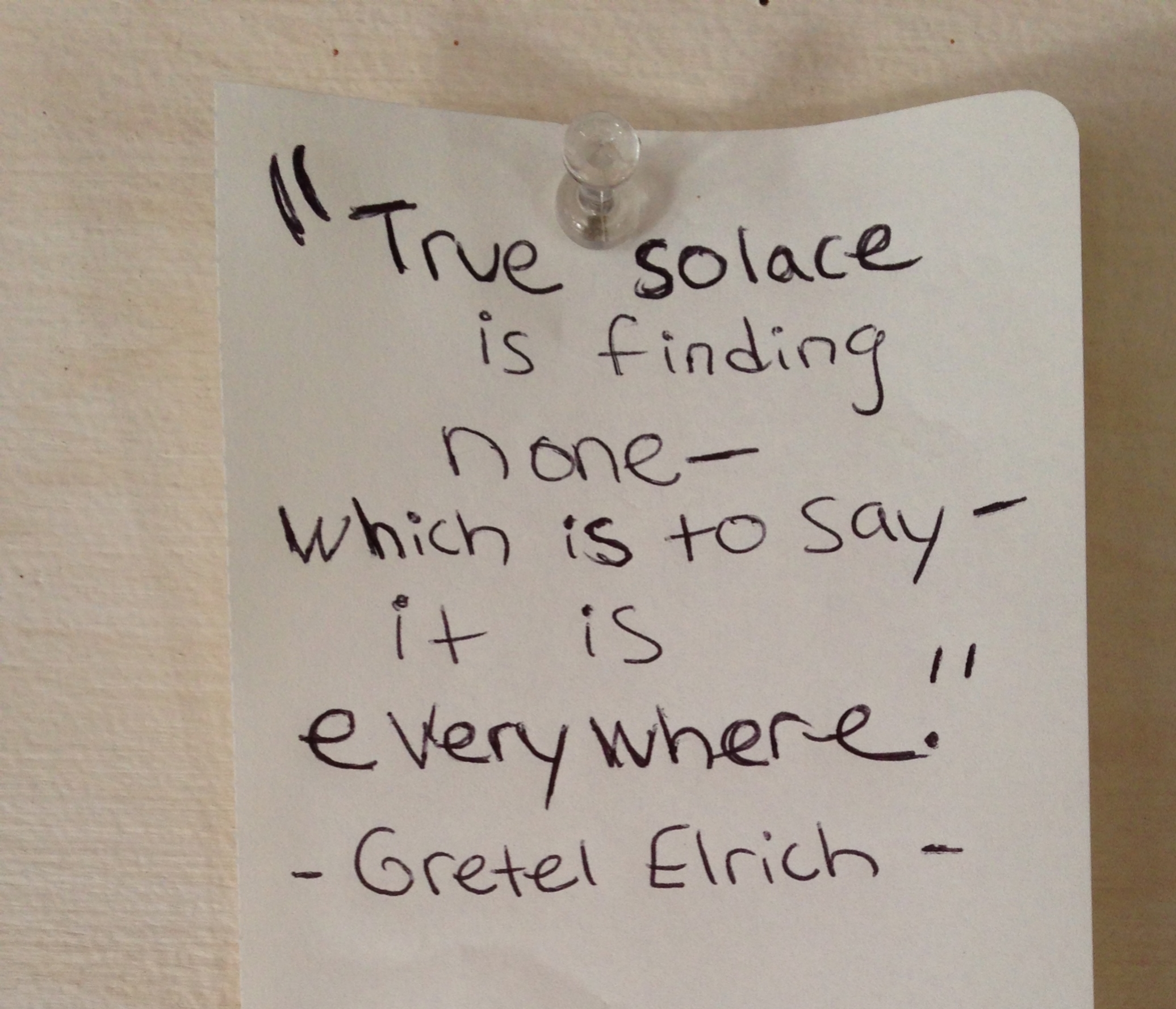 My note I tacked onto the resident board. It's a quote from one of my favorite books,  The Solace of Open Spaces  by Gretel Elhrich. Looks like I spelled her last name wrong on the note though!
