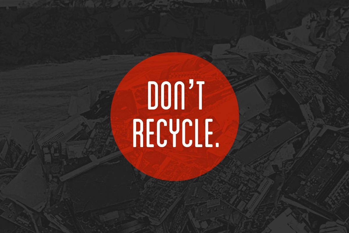Don't Recycle—here's why.