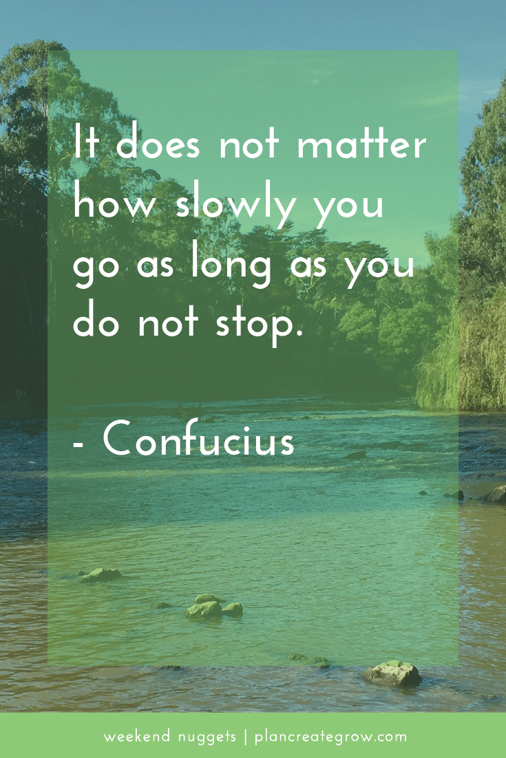 """""""It does not matter how slowly you go as long as you do not stop."""" Confucius  This image forms part of a series called Weekend Nuggets - a collection of quotes and ideas curated to delight and inspire - shared each weekend. For more, visit plancreategrow.com/weekend-nuggets."""