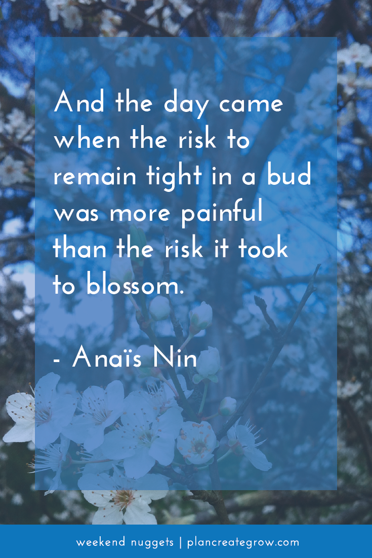 """""""And the day came when the risk to remain tight in a bud was more painful than the risk it took to blossom.""""- Anais Nin  This image forms part of a series called Weekend Nuggets - a collection of quotes and ideas curated to delight and inspire - shared each weekend. For more, visit plancreategrow.com/weekend-nuggets."""