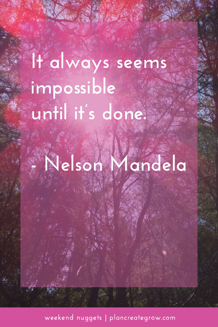 """""""It always seems impossible until it's done."""" - Nelson Mandela.  This image forms part of a series called Weekend Nuggets - a collection of quotes and ideas curated to delight and inspire - shared each weekend. For more, visit plancreategrow.com/weekend-nuggets."""